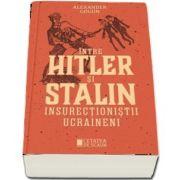 Intre Hitler si Stalin. Insurectionistii ucraineni de Alexander Gogun