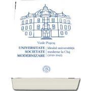 Universitate. Societate. Modernizare. Idealul universitatii moderne la Cluj (1919-1945)