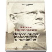 Despre prima modernitate a romanilor. Editie bilingva romana - engleza - franceza