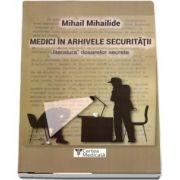 Medici in arhivele securitatii de Mihail Mihailide