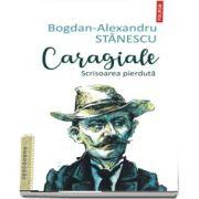 Caragiale. Scrisoarea pierduta - Bogdan Alexandru Stanescu