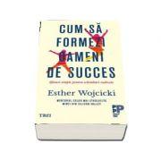 Cum sa formezi oameni de succes. Sfaturi simple pentru schimbari radicale de Wojcicki Esther