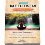 Meditatia. Pe intelesul tuturor. Calea de cunoastere a mintii de Matteo Pistono