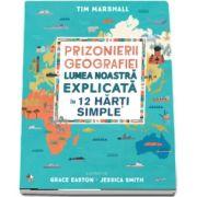 Prizonierii geografiei. Lumea noastra explicata in 12 harti simple de Tim Marshall