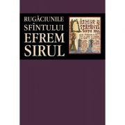 Rugaciunile Sfintului Efrem Sirul - Editie ingrijita de Florin Stuparu
