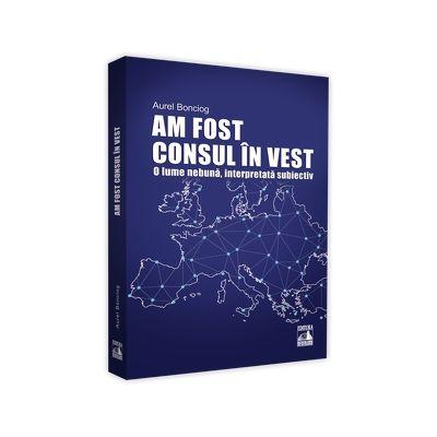 Am fost consul in vest. O lume nebuna, interpretata subiectiv - Aurel Bonciog