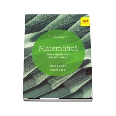 Matematica. Clasa a VIII-a - Teste. Fise de lucru. Modele de teze -. Semestrul al II-lea