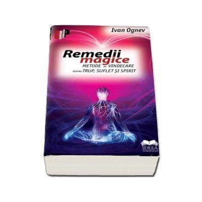 Remedii magice. Metode de vindecare pentru trup, suflet si spirit