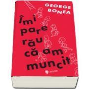 Imi pare rau ca am muncit de George Bonea