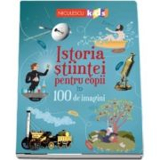 Istoria stiintei pentru copii in 100 de imagini
