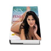 Sex, ghid complet pentru femei. Cum sa iti intelegi corpul, sa devii partenera perfecta si sa obtii placerea maxima