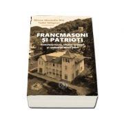 Francmasoni si patrioti. Francmasoneria, idealul național si realizarea Marii Uniri