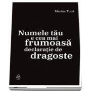 Numele tau e cea mai frumoasa declaratie de dragoste de Marius Tuca