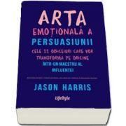 Arta emotionala a persuasiunii. Cele 11 obiceiuri care vor transforma pe oricine intr‑un maestru al influentei