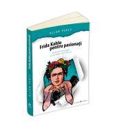 Frida Kahlo pentru pasionati - 60 de pilule de inspiratie ca sa-ti traiesti viata in felul tau