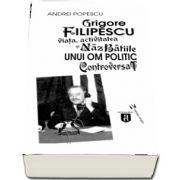 Grigore Filipescu. Viata, activitatea si nazbatiile unui om politic controversat