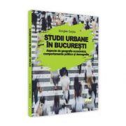 Studii urbane in Bucuresti - Aspecte de geografie economica, comportamente politice si demografie
