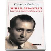Mihail Sebastian. Teatru si interogatiile etice