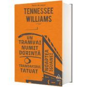 Un tramvai numit Dorinta. Trandafirul tatuat. Noaptea iguanei, Tennessee Williams, Arthur