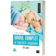 Ghidul complet al ingrijirii copilului (0-5 ani), Lilian Leistner, Niculescu