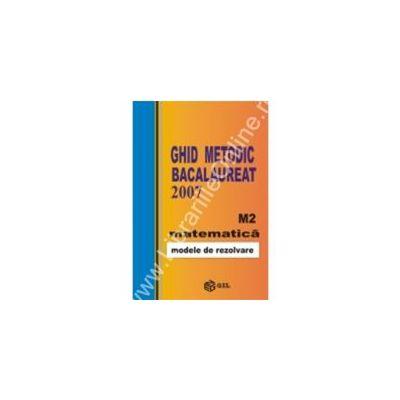 Ghid metodic bacalaureat 2007 matematica M2 – modele de rezolvare