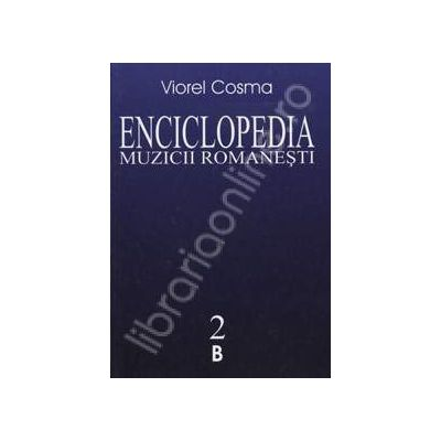 Enciclopedia muzicii romanesti. De la origini pana in zilele noastre. Volumul II (B)