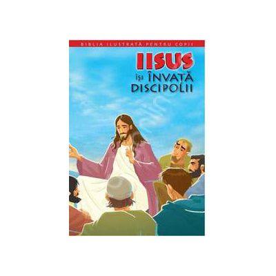 Biblia ilustrata pentru copii. Volumul IX - Iisus isi invata discipolii