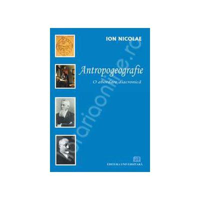 Antropogeografie - O abordare diacronica. Editia I
