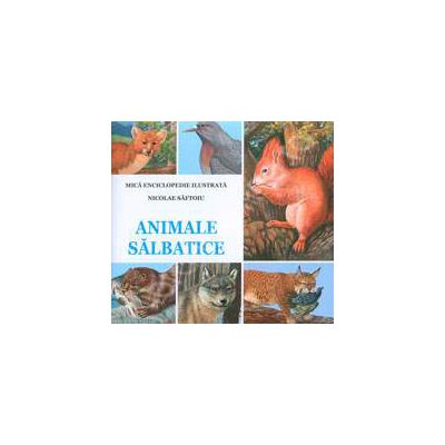 Animale Salbatice. Mica enciclopedie ilustrata