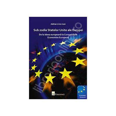 Sub zodia Statelor Unite ale Europei. De la ideea europeana la Comunitatile Economice Europene