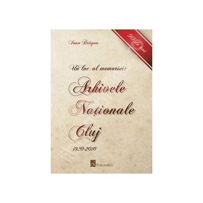 Un loc al memoriei. Arhivele Nationale Cluj: 1920-2010 (90 de ani)