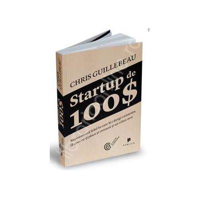 Startup de 100$. Reinventeaza felul in care iti castigi existenta, fa ceea ce-ti place si creeaza-ti un viitor nou