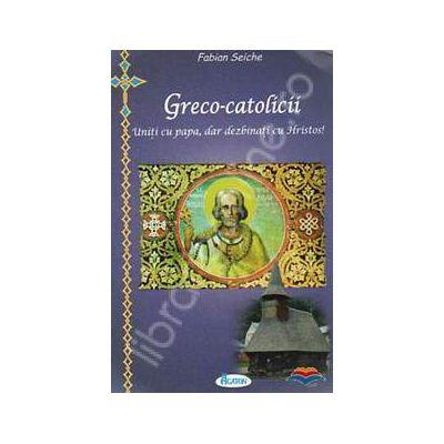 Greco-catolicii. Uniti cu papa, dar dezbinati cu Hristos!