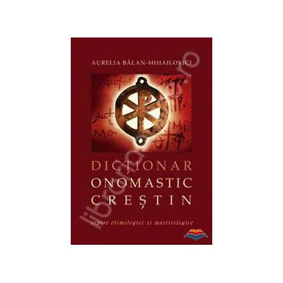 Dictionar onomastic crestin - repere etimologice si martirologice