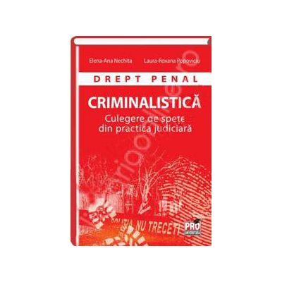 Drept penal. Criminalistica. Culegere de spete din practica judiciara