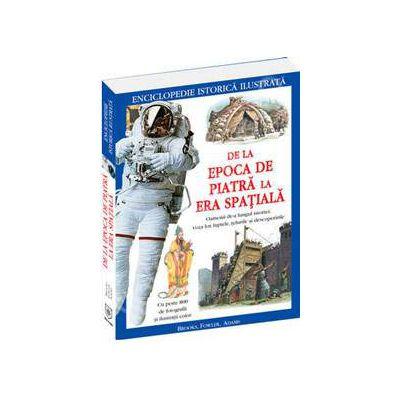Enciclopedie Istorica Ilustrata. De la Epoca de piatra la Era Spatiala