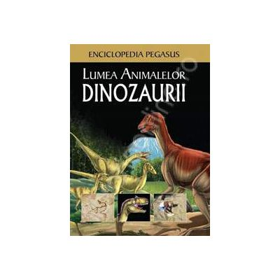 Lumea animalelor. Dinozaurii (Enciclopedia Pegasus)