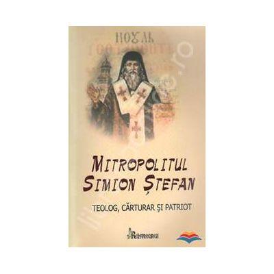 Mitropolitul Simion Stefan. Teolog, carturar si patriot