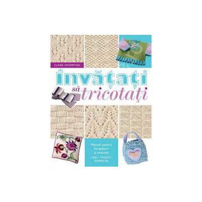 Invatati sa tricotati. Manual pentru incepatori si avansati