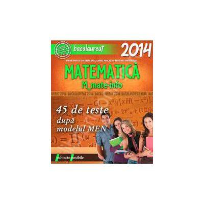 Bacalaureat 2014, matematica M_MATE-INFO. 45 de teste rezolvate dupa modelul MEN (Subiecte posibile)