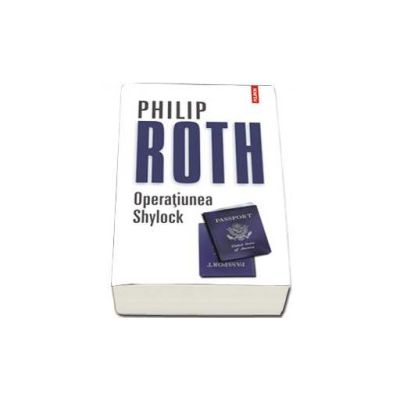Philip Roth, Operatiunea Shylock - Traducere din limba engleza de Anca Dan