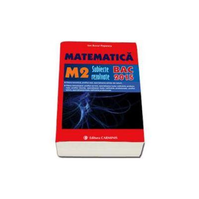 Bac 2015. Matematica (M2), bacalaureat 2015. Subiecte rezolvate (Ion Bucur Popescu)