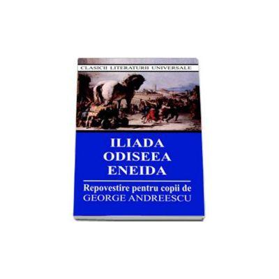 Iliada, Odiseea, Eneida. Repovestire pentru copii de George Andreescu