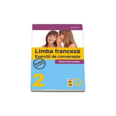 Limba Franceza - Exercitii de conversatie nivel intermediar 2. Editie revizuita CEF B1 A2