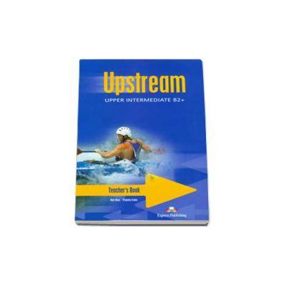 Curs pentru limba engleza. Upstream Upper-Intermediate B2+. Manual profesorului pentru clasa a X-a (Editia 2011)