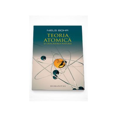 Teoria atomica si descrierea naturii. Patru eseuri si un studiu introductiv - Niels Bohr