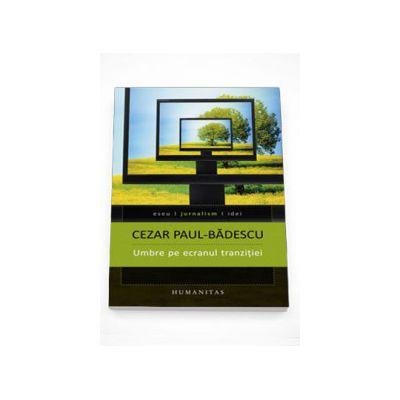 Umbre pe ecranul tranzitiei - Cezar Paul-Badescu