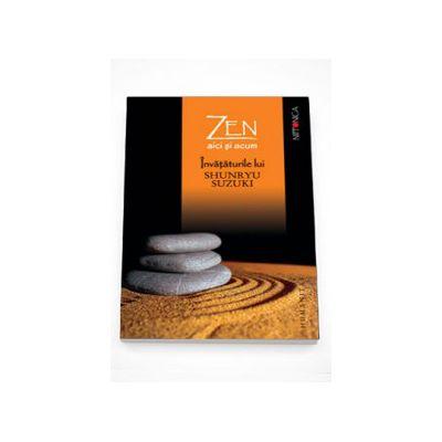 Zen aici si acum. Invataturile lui Shunryu Suzuki adunate de David Chadwick - Shunryu Suzuki