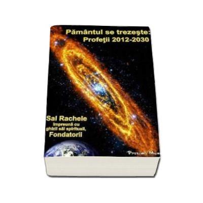 Pamantul Se Trezeste: Profetii 2012-2030 (Sal Rachele impreuna cu ghizii sai spirituali, Fondatorii)