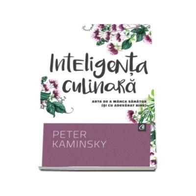 Peter Kaminsky, Inteligenta culinara. Arta de manca sanatos (si cu adevarat bine)